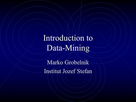 Introduction to Data-Mining Marko Grobelnik Institut Jozef Stefan.