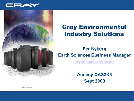 Cray Environmental Industry Solutions Per Nyberg Earth Sciences Business Manager Annecy CAS2K3 Sept 2003.