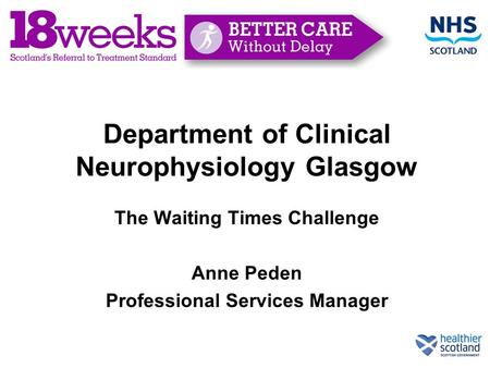 Department of Clinical Neurophysiology Glasgow The Waiting Times Challenge Anne Peden Professional Services Manager.