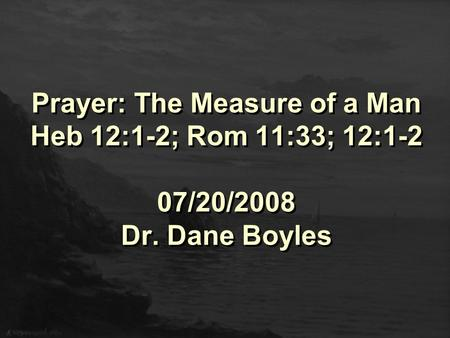 Prayer: The Measure of a Man Heb 12:1-2; Rom 11:33; 12:1-2 07/20/2008 Dr. Dane Boyles.