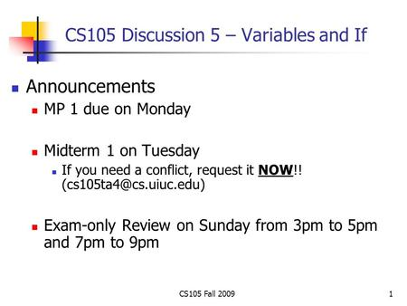 1 CS105 Discussion 5 – Variables and If Announcements MP 1 due on Monday Midterm 1 on Tuesday If you need a conflict, request it NOW!!