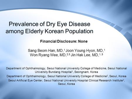 Prevalence of Dry Eye Disease among Elderly Korean Population Sang Beom Han, MD, 1 Joon Young Hyon, MD, 1 Won Ryang Wee, MD, 2,3 Jin Hak Lee, MD, 1, 3.
