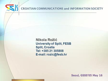 Nikola Rožić University of Split, FESB Split, Croatia Tel: +385 21 305808   CROATIAN COMMUNICATIONS and INFORMATION SOCIETY Seoul,