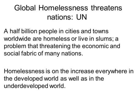 Global Homelessness threatens nations: UN A half billion people in cities and towns worldwide are homeless or live in slums; a problem that threatening.