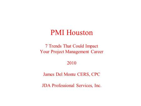 PMI Houston 7 Trends That Could Impact Your Project Management Career 2010 James Del Monte CERS, CPC JDA Professional Services, Inc.