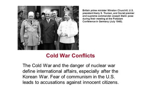 Cold War Conflicts The Cold War and the danger of nuclear war define international affairs, especially after the Korean War. Fear of communism in the.