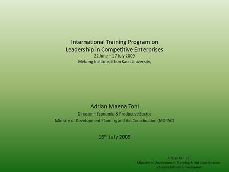 International Training Program on Leadership in Competitive Enterprises 22 June – 17 July 2009 Mekong Institute, Khon Kaen University, Adrian Maena Toni.