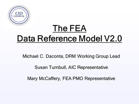 The FEA Data Reference Model V2.0 Michael C. Daconta, DRM Working Group Lead Susan Turnbull, AIC Representative Mary McCaffery, FEA PMO Representative.