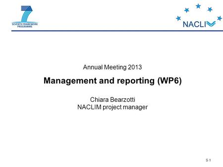 S 1 Annual Meeting 2013 Management and reporting (WP6) Chiara Bearzotti NACLIM project manager.