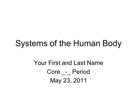 Systems of the Human Body Your First and Last Name Core _-_ Period May 23, 2011.