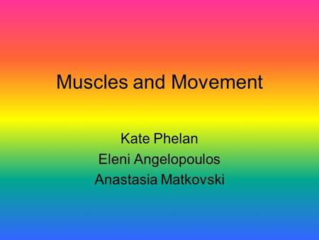 Muscles and Movement Kate Phelan Eleni Angelopoulos Anastasia Matkovski.