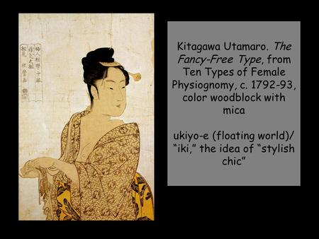 "Kitagawa Utamaro. The Fancy-Free Type, from Ten Types of Female Physiognomy, c. 1792-93, color woodblock with mica ukiyo-e (floating world)/ ""iki,"" the."