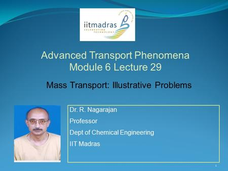 Dr. R. Nagarajan Professor Dept of Chemical Engineering IIT Madras Advanced Transport Phenomena Module 6 Lecture 29 1 Mass Transport: Illustrative Problems.