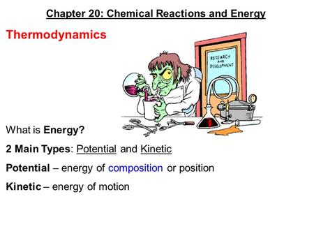 Chapter 20: Chemical Reactions and Energy Thermodynamics What is Energy? 2 Main Types: Potential and Kinetic Potential – energy of composition or position.