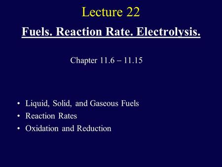Lecture 22 Fuels. Reaction Rate. Electrolysis. Liquid, Solid, and Gaseous Fuels Reaction Rates Oxidation and Reduction Chapter 11.6  11.15.