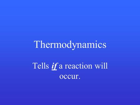 Thermodynamics Tells if a reaction will occur.. Kinetics Tells how fast a reaction will occur.
