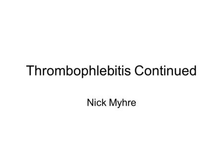 Thrombophlebitis Continued Nick Myhre. Signs and Symptoms Swelling, Redness, and Pain associated with the clot.