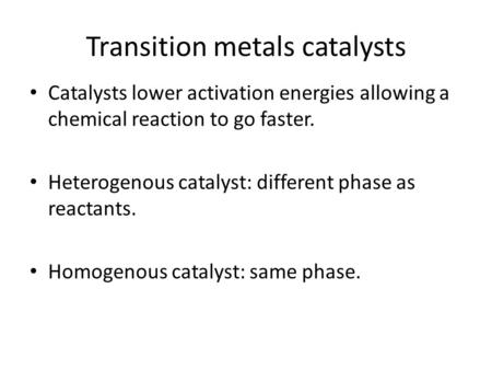 Transition metals catalysts Catalysts lower activation energies allowing a chemical reaction to go faster. Heterogenous catalyst: different phase as reactants.