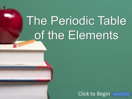 The Periodic Table of the Elements Click to Begin.