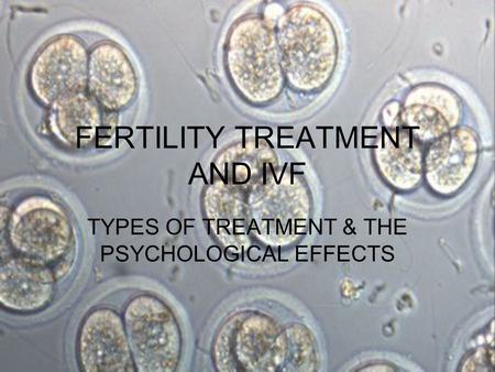 FERTILITY TREATMENT AND IVF TYPES OF TREATMENT & THE PSYCHOLOGICAL EFFECTS.