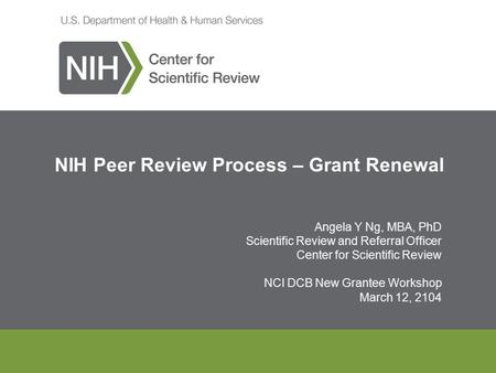 NIH Peer Review Process – Grant Renewal Angela Y Ng, MBA, PhD Scientific Review and Referral Officer Center for Scientific Review NCI DCB New Grantee Workshop.