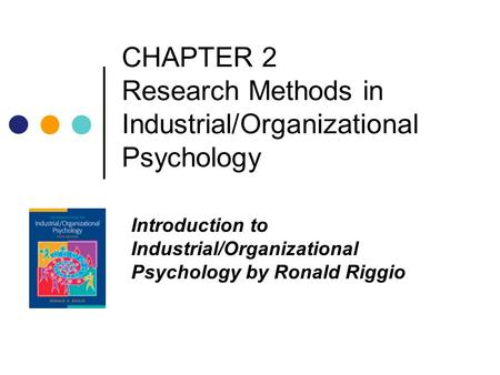 CHAPTER 2 Research Methods in Industrial/Organizational Psychology Introduction to Industrial/Organizational Psychology by Ronald Riggio.