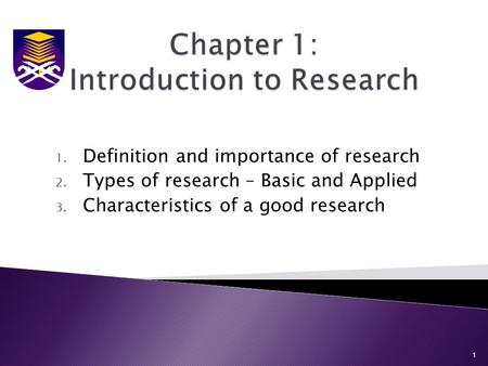 1. Definition and importance of research 2. Types of research – Basic and Applied 3. Characteristics of a good research 1.