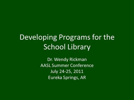 Developing Programs for the School Library Dr. Wendy Rickman AASL Summer Conference July 24-25, 2011 Eureka Springs, AR.
