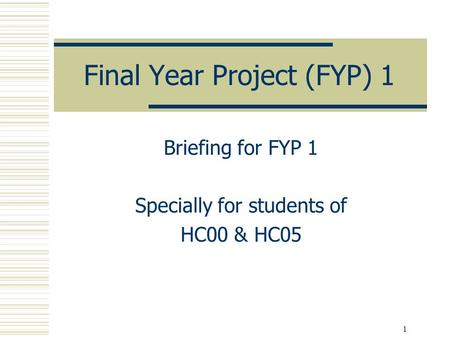 1 Final Year Project (FYP) 1 Briefing for FYP 1 Specially for students of HC00 & HC05.