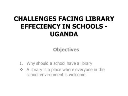 CHALLENGES FACING LIBRARY EFFECIENCY IN SCHOOLS - UGANDA Objectives 1.Why should a school have a library  A library is a place where everyone in the school.