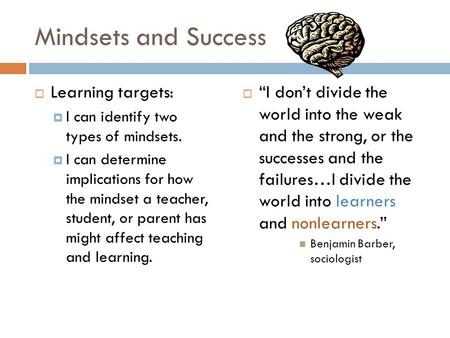 Mindsets and Success  Learning targets:  I can identify two types of mindsets.  I can determine implications for how the mindset a teacher, student,