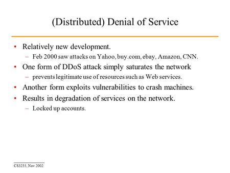________________ CS3235, Nov 2002 (Distributed) Denial of Service Relatively new development. –Feb 2000 saw attacks on Yahoo, buy.com, ebay, Amazon, CNN.