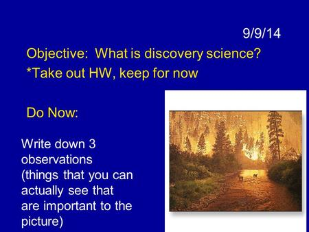 9/9/14 Objective: What is discovery science? *Take out HW, keep for now Do Now: Write down 3 observations (things that you can actually see that are important.