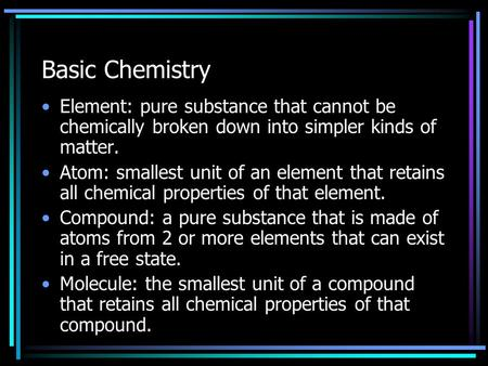 Basic Chemistry Element: pure substance that cannot be chemically broken down into simpler kinds of matter. Atom: smallest unit of an element that retains.