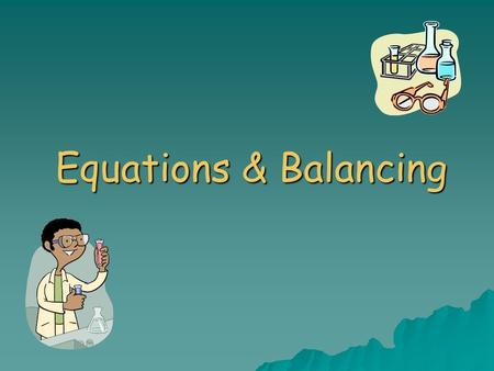 Equations & Balancing. Outline  Word Equations  Skeleton Equations  Conservation of Mass  Balanced Chemical Equations.