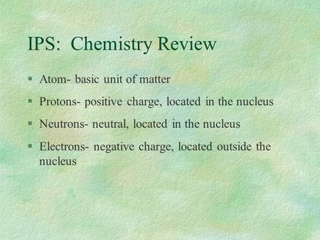 IPS: Chemistry Review §Atom- basic unit of matter §Protons- positive charge, located in the nucleus §Neutrons- neutral, located in the nucleus §Electrons-
