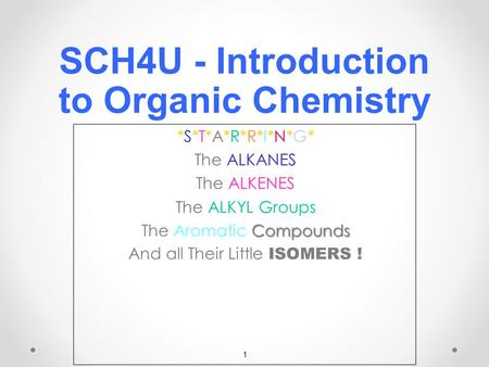1 SCH4U - Introduction to Organic Chemistry *S*T*A*R*R*I*N*G**S*T*A*R*R*I*N*G**S*T*A*R*R*I*N*G**S*T*A*R*R*I*N*G* ALKANES The ALKANES ALKENES The ALKENES.