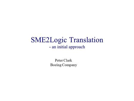 SME2Logic Translation - an initial approach Peter Clark Boeing Company.
