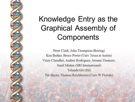 Knowledge Entry as the Graphical Assembly of Components Peter Clark, John Thompson (Boeing) Ken Barker, Bruce Porter (Univ Texas at Austin) Vinay Chaudhri,