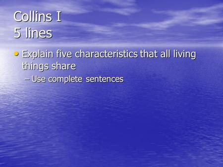 Collins I 5 lines Explain five characteristics that all living things share Explain five characteristics that all living things share –Use complete sentences.