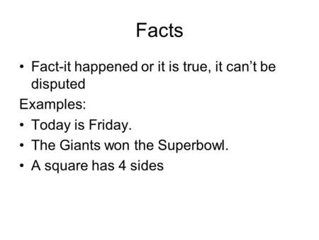 Facts Fact-it happened or it is true, it can't be disputed Examples: Today is Friday. The Giants won the Superbowl. A square has 4 sides.