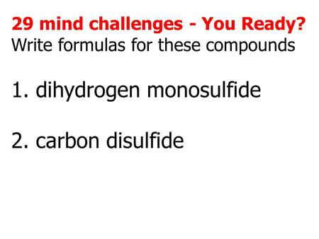 29 mind challenges - You Ready? Write formulas for these compounds 1. dihydrogen monosulfide 2. carbon disulfide.