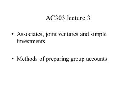 AC303 lecture 3 Associates, joint ventures and simple investments Methods of preparing group accounts.