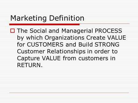 Marketing Definition  The Social and Managerial PROCESS by which Organizations Create VALUE for CUSTOMERS and Build STRONG Customer Relationships in order.