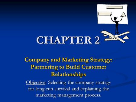CHAPTER 2 Company and Marketing Strategy: Partnering to Build Customer Relationships Objective: Selecting the company strategy for long-run survival and.