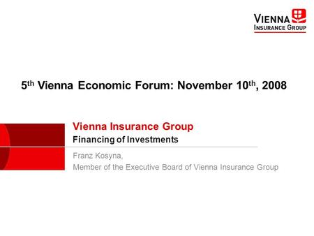 Franz Kosyna, Member of the Executive Board of Vienna Insurance Group Vienna Insurance Group Financing of Investments 5 th Vienna Economic Forum: November.