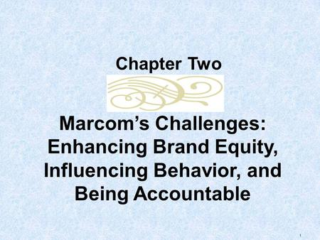 1 Marcom's Challenges: Enhancing Brand Equity, Influencing Behavior, and Being Accountable Chapter Two.