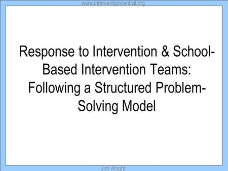 Www.interventioncentral.org Jim Wright Response to Intervention & School- Based Intervention Teams: Following a Structured Problem- Solving Model.