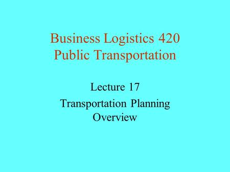 Business Logistics 420 Public Transportation Lecture 17 Transportation Planning Overview.