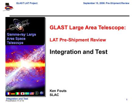 GLAST LAT ProjectSeptember 15, 2006: Pre-Shipment Review 1 Integration and Test Presentation 11 of 12 GLAST Large Area Telescope: LAT Pre-Shipment Review.